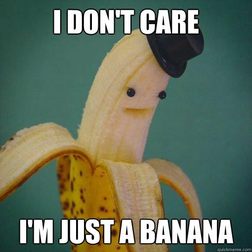 [Image: i-dont-care-i-am-just-a-banana.jpg]